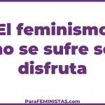 El feminismo no se sufre se disfruta
